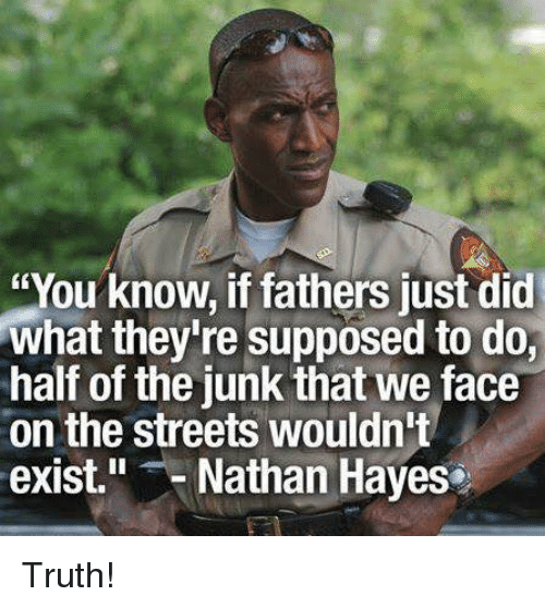 """Memes, Streets, and Truth: """"You know, if fathers just did  what they're supposed to do,  half of the junk that we face  on the streets wouldn't  exist. Nathan Hayes Truth!"""