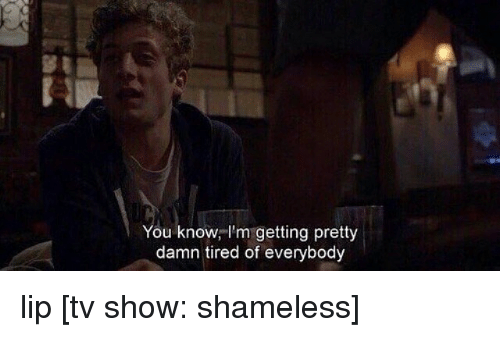 Memes, Shameless, and TV Shows: You know, I'm getting pretty  damn tired of everybody lip [tv show: shameless]