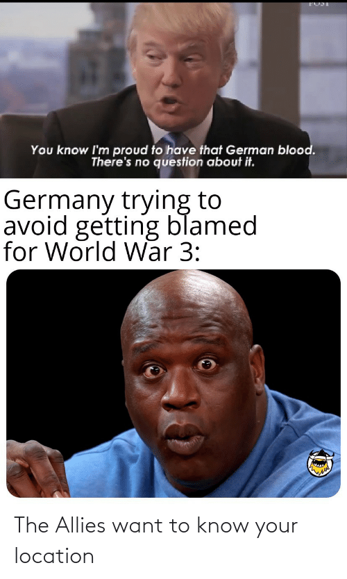 Know Your: You know I'm proud to have that German blood.  There's no question about it.  Germany trying to  avoid getting blamed  for World War 3: The Allies want to know your location