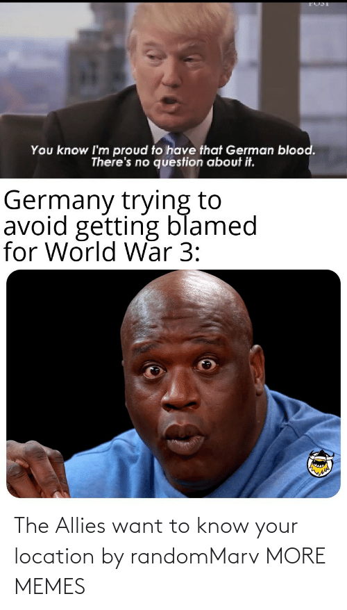 Know Your: You know I'm proud to have that German blood.  There's no question about it.  Germany trying to  avoid getting blamed  for World War 3: The Allies want to know your location by randomMarv MORE MEMES