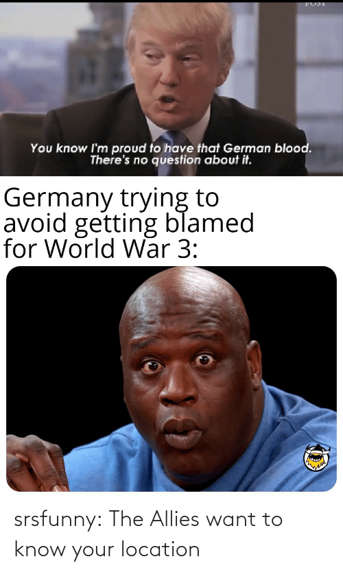 Know Your: You know I'm proud to have that German blood.  There's no question about it.  Germany trying to  avoid getting blamed  for World War 3: srsfunny:  The Allies want to know your location