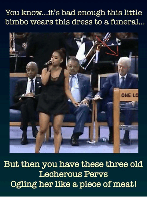 Bad, Dress, and Old: You know...it's bad enough this little  bimbo wears this dress to a funeral..  ONE L  But then you have these three old  Lecherous Pervs  Ogling her like a piece of meat!