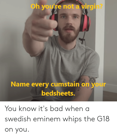 Eminem: You know it's bad when a swedish eminem whips the G18 on you.