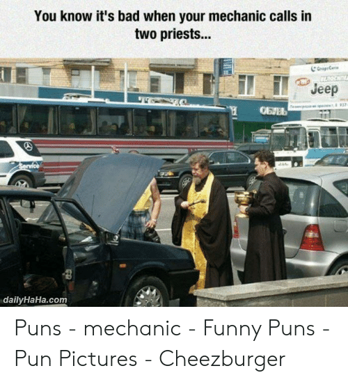 Car Repair Meme: You know it's bad when your mechanic calis in  two priests...  Jeep  dailyHaHa.comm Puns - mechanic - Funny Puns - Pun Pictures - Cheezburger