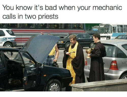 Bad, Memes, and Mechanic: You know it's bad when your mechanic  calls in two priests