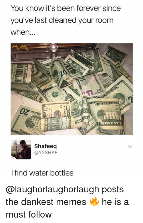 Memes, Forever, and Water: You know it's been forever since  you've last cleaned your room  when...  Shafeeq  @Y2SHAF  I find water bottles @laughorlaughorlaugh posts the dankest memes 🔥 he is a must follow