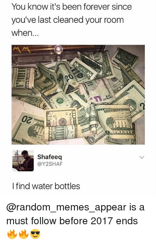 Memes, Forever, and Water: You know it's been forever since  you've last cleaned your room  when...  Shafeeq  @Y2SHAF  I find water bottles @random_memes_appear is a must follow before 2017 ends 🔥🔥😎
