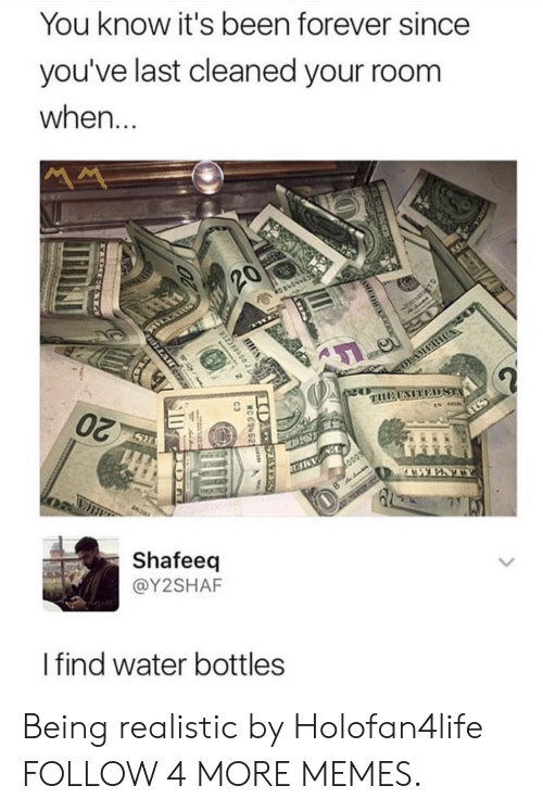 Vers: You know it's been forever since  you've last cleaned your room  when...  20  TUENITEST  20  IN GOD  RS  SH  AWENTY  Shafeeq  @Y2SHAF  I find water bottles  ни  10 VERS  MC 63452  23984  WLAR Being realistic by Holofan4life FOLLOW 4 MORE MEMES.