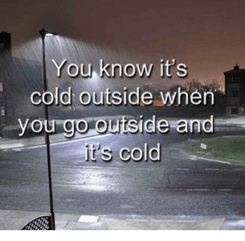 it's cold outside: You know it's  cold outside when  you go ouiside and  cold