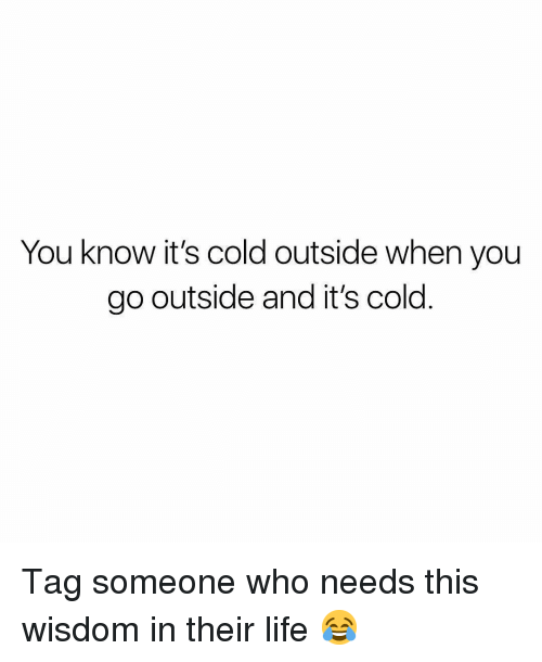 Tag Someone Who: You know it's cold outside when you  go outside and it's cold Tag someone who needs this wisdom in their life 😂
