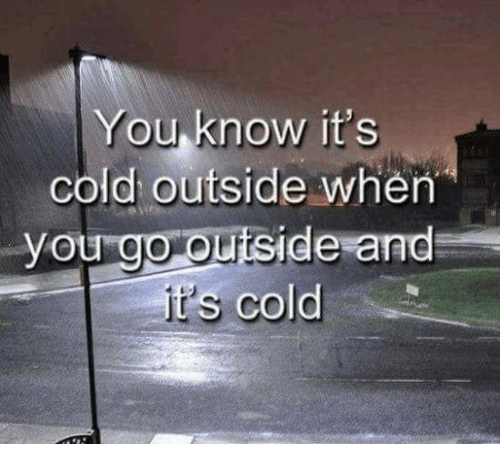 it's cold outside: You know it's  cold outside when  you go outside and  It's cold