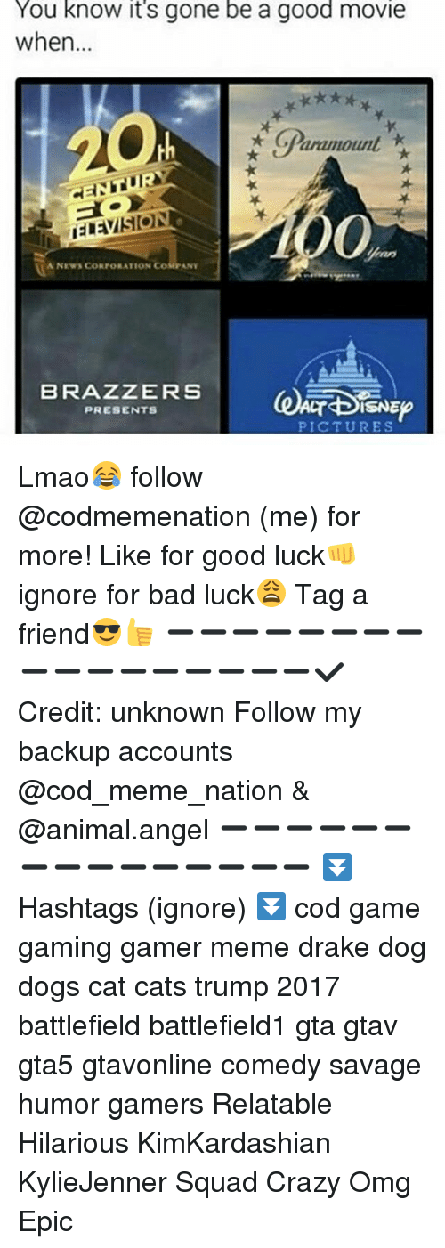Bad, Cats, and Crazy: You know its gone be a good movie  when  GParamount  HENTURY  foo  A NEWS CORPORATION  COSE ANY  BRAZZERS  ISNE  PRESENTS Lmao😂 follow @codmemenation (me) for more! Like for good luck👊 ignore for bad luck😩 Tag a friend😎👍 ➖➖➖➖➖➖➖➖➖➖➖➖➖➖➖➖➖✔ Credit: unknown Follow my backup accounts @cod_meme_nation & @animal.angel ➖➖➖➖➖➖➖➖➖➖➖➖➖➖➖ ⏬ Hashtags (ignore) ⏬ cod game gaming gamer meme drake dog dogs cat cats trump 2017 battlefield battlefield1 gta gtav gta5 gtavonline comedy savage humor gamers Relatable Hilarious KimKardashian KylieJenner Squad Crazy Omg Epic