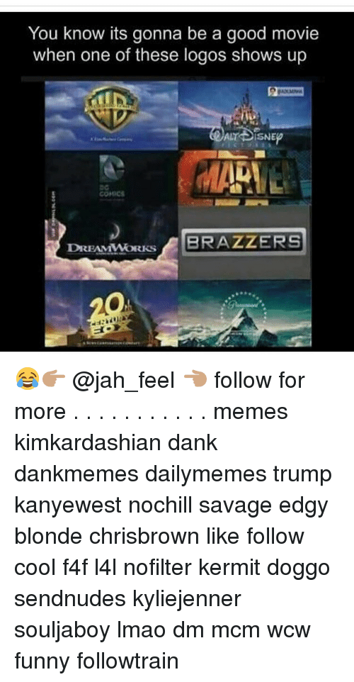 Wcw Funny: You know its gonna be a good movie  when one of these logos shows up  ALT SISNE  MARINE  COMICS  BRAZZERS  DREAMWORKS 😂👉🏽 @jah_feel 👈🏽 follow for more . . . . . . . . . . . memes kimkardashian dank dankmemes dailymemes trump kanyewest nochill savage edgy blonde chrisbrown like follow cool f4f l4l nofilter kermit doggo sendnudes kyliejenner souljaboy lmao dm mcm wcw funny followtrain
