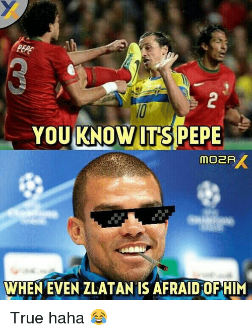 Soccer, True, and Pepe: YOU KNOW ITS PEPE  WHEN EVEN ZLATAN IS AFRAIDOF HIM True haha 😂