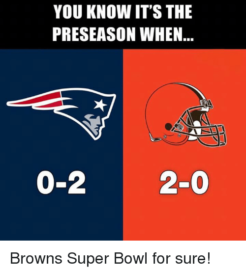 Super Bowl, Browns, and Bowl: YOU KNOW IT'S THE  PRESEASON WHEN  0-220 Browns Super Bowl for sure!