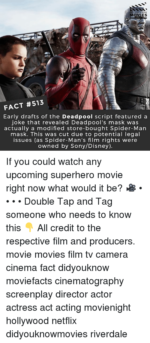 Disney, Memes, and Movies: YOU KNOW  MOVIES  FACT #513  Early drafts of the Deadpool script featured a  joke that revealed Deadpool's mask was  actually a modified store-bought Spider-Man  mask. This was cut due to potential legal  issues (as Spider-Man's film rights were  owned by Sony/Disney) If you could watch any upcoming superhero movie right now what would it be? 🎥 • • • • Double Tap and Tag someone who needs to know this 👇 All credit to the respective film and producers. movie movies film tv camera cinema fact didyouknow moviefacts cinematography screenplay director actor actress act acting movienight hollywood netflix didyouknowmovies riverdale