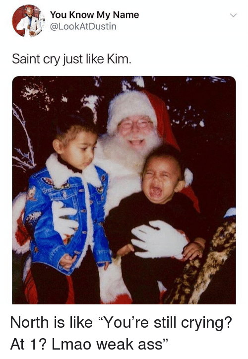 "Ass, Crying, and Lmao: , You Know My Name  @LookAtDustin  Saint cry just like Kim. North is like ""You're still crying? At 1? Lmao weak ass"""