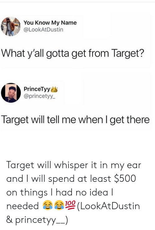 you know my name: You Know My Name  @LookAtDustin  What y'all gotta get from Target?  PrinceTyy  @princetyy  Target will tell me when l get there Target will whisper it in my ear and I will spend at least $500 on things I had no idea I needed 😂😂💯(LookAtDustin & princetyy__)