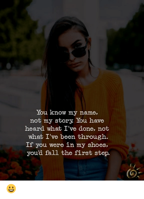 you know my name not my story: You know my name,  not my story. You have  heard what I've done, not  what I've been through.  If you were in my shoes,  you'd fall the first step.  (O 😀
