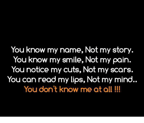 Memes, Smile, and Mind: You know my name, Not my story  You know my smile, Not my pain.  You notice my cuts, Not my scars.  You can read my lips, Not my mind..  You don't know me at all!