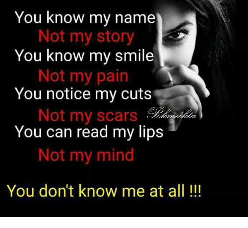 you know my name not my story: You know my name  Not my story  You know my smile  Not my pain  You notice my cuts  Not my scars  You can read my lips  Not my mind  You don't know me at all