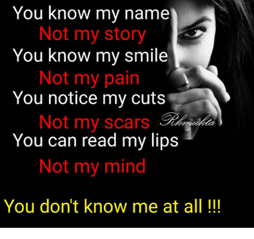 you know my name not my story: You know my name  Not my story  You know my smile  Not my pain  You notice my cuts  Not my scars  You can read my lips  Not my mind  You don't know me at all!!!