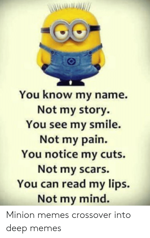 Memes, Minion, and Smile: You know my name.  Not my story.  You see my smile.  Not my pain.  You notice my cuts.  Not my scars.  You can read my lips.  Not my mind. Minion memes crossover into deep memes