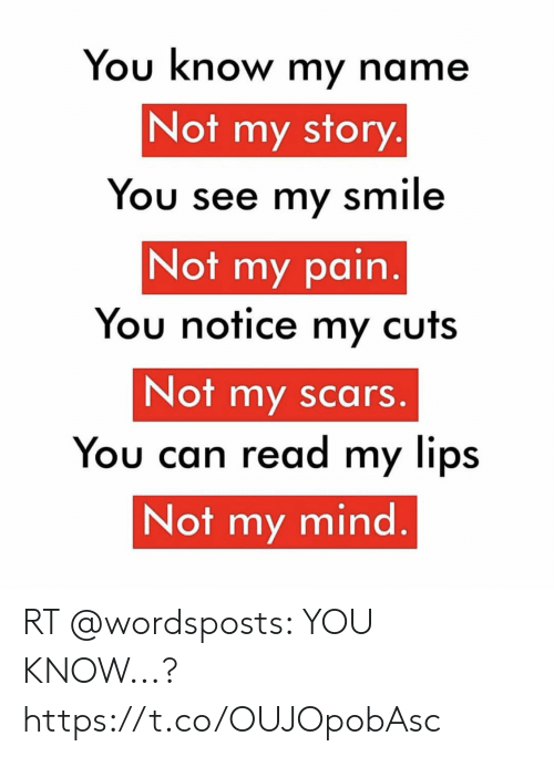 you know my name not my story: You know my name  Not my story.  You see my smile  Not my pain.  You notice my cuts  Not my scars.  You can read my lips  Not my mind. RT @wordsposts: YOU KNOW...? https://t.co/OUJOpobAsc