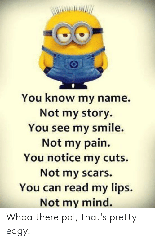 you know my name: You know my name.  Not my story.  You see my smile.  Not my pain  You notice my cuts.  Not my scars.  You can read my lips.  Not my mind. Whoa there pal, that's pretty edgy.