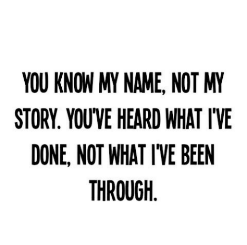 you know my name not my story: YOU KNOW MY NAME, NOT MY  STORY. YOU'VE HEARD WHAT IVE  DONE, NOT WHAT I'VE BEEN  THROUGH