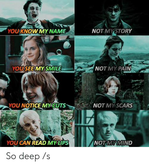 you know my name: 'YOU KNOW MY NAME  NOT MYSTORY  THECUNNINGSLYTHERIN G  YOUSEE MY SMILE  NOT MY PAIN  NOT MY SCARS  YOU NOTICE MY CUTS  NOT MY MIND  YOU CAN READ MYLIPS So deep /s