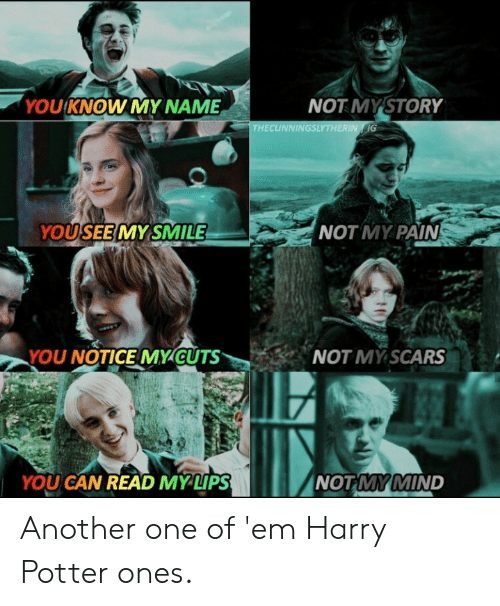 you know my name: YOU KNOW MY NAME  NOT MYSTORY  THECUNNINGSLYTHERIN IG  NOT MY PAIN  YOUSEEMY SMILE  YOU NOTICE MYCUTS  NOT MY SCARS  NOT MY MIND  YOU CAN READ MYLIPS Another one of 'em Harry Potter ones.