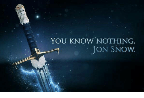 you know nothing jon snow: YOU KNOW NOTHING,  JON SNOW.
