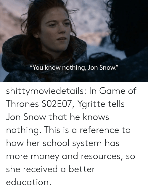 """Jon Snow: """"You know nothing, Jon Snow."""" shittymoviedetails:  In Game of Thrones S02E07, Ygritte tells Jon Snow that he knows nothing. This is a reference to how her school system has more money and resources, so she received a better education."""
