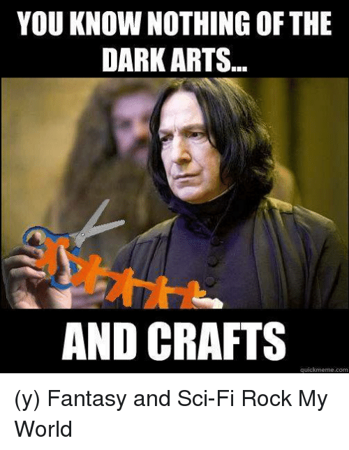 Quickmemes: YOU KNOW NOTHING OF THE  DARK ARTS...  AND CRAFTS  quickmeme com (y) Fantasy and Sci-Fi Rock My World