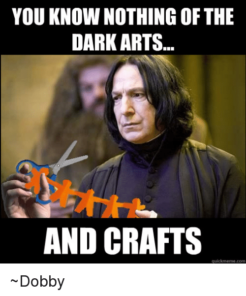 Quickmemes: YOU KNOW NOTHING OF THE  DARK ARTS...  AND CRAFTS  quickmeme com ~Dobby
