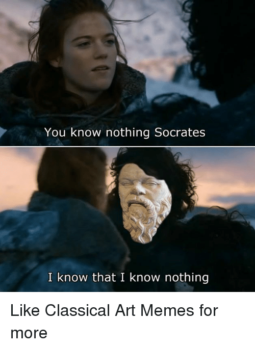 Classic Art: You know nothing Socrates  I know that I know nothing Like Classical Art Memes for more