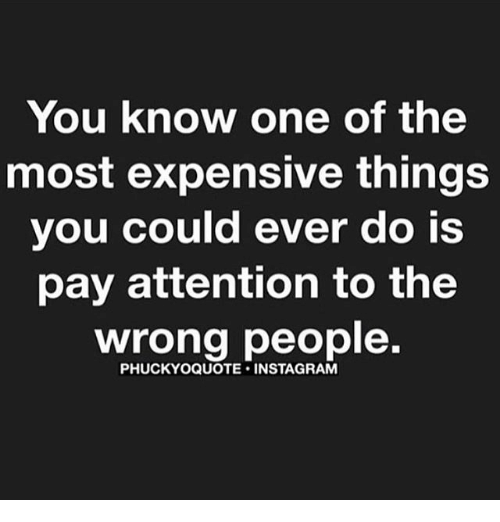 Attentation: You know one of the  most expensive things  you could ever do is  pay attention to the  wrong people.  PHUCKYOQUOTE INSTA GRAM