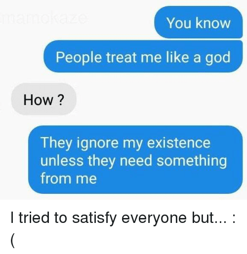 Dank, God, and 🤖: You know  People treat me like a god  How?  They ignore my existence  unless they need something  from me I tried to satisfy everyone but... :(