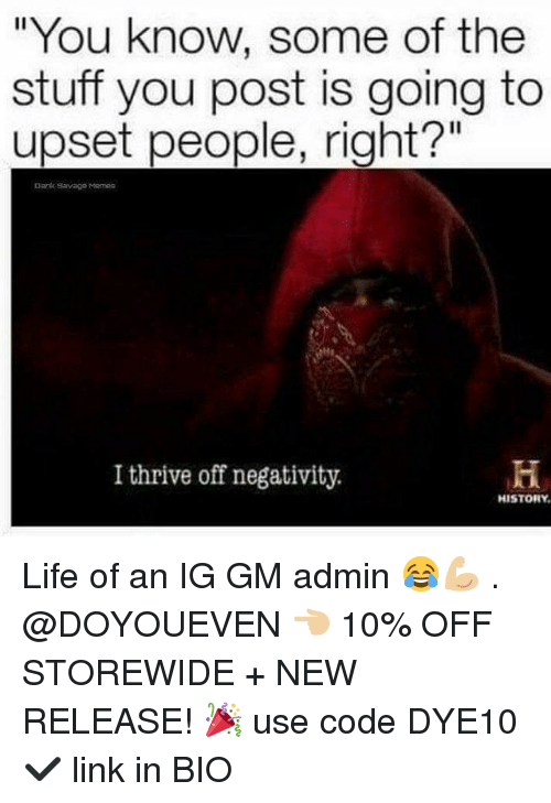 "Dank, Gym, and Life: ""You know, s  stuff you post is going to  upset people, right?""  Dank Savage Memes  I thrive off negativity.  HISTORY Life of an IG GM admin 😂💪🏼 . @DOYOUEVEN 👈🏼 10% OFF STOREWIDE + NEW RELEASE! 🎉 use code DYE10 ✔️ link in BIO"