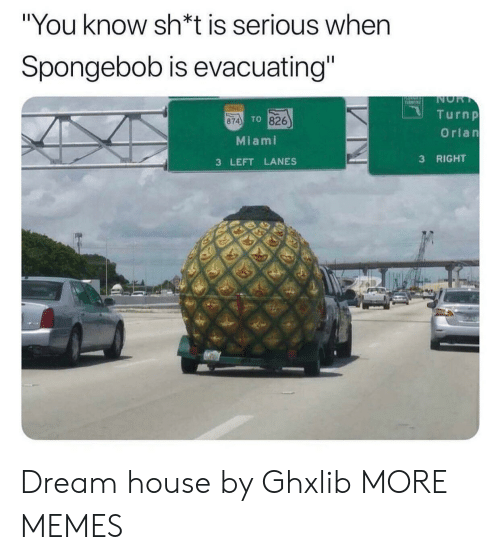 "Sh T: ""You know sh*t is serious when  Spongebob is evacuating""  NOR  T  TINE  Turnp  TO 826  874  Orlan  Miami  RIGHT  3  3 LEFT LANES Dream house by Ghxlib MORE MEMES"