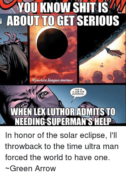 Supermane: YOU KNOW SHIT IS  ABOUT TO GET SERIOUS  @justice.league.memes  THIS IS  A JOB FOR  SUPERMAN  WHEN LEKLUTHORADMITS TO  NEEDING SUPERMAN'S HELP In honor of the solar eclipse, I'll throwback to the time ultra man forced the world to have one. ~Green Arrow