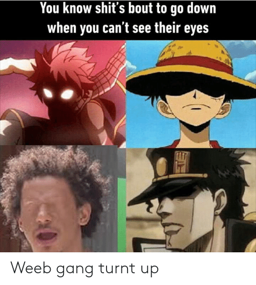 turnt up: You know shit's bout to go down  when you can't see their eyes Weeb gang turnt up