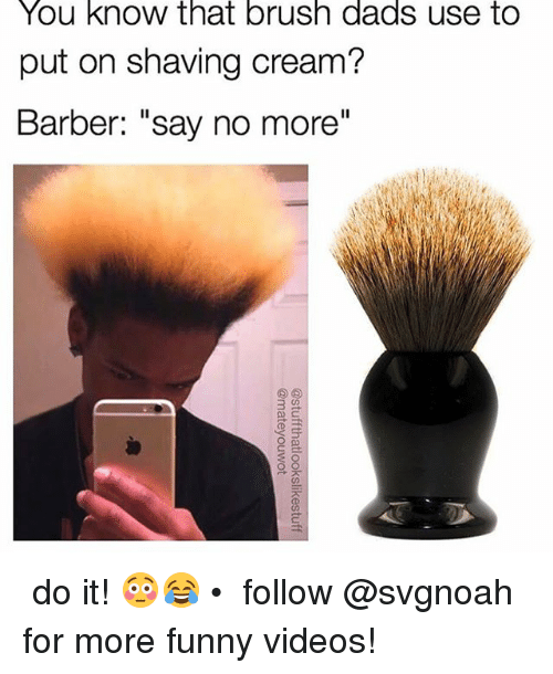 """Barber, Funny, and Memes: You know that brush dads use to  put on shaving cream?  Barber: """"say no more""""  3  at ↠ do it!😳😂 • ↠ follow @svgnoah for more funny videos!"""