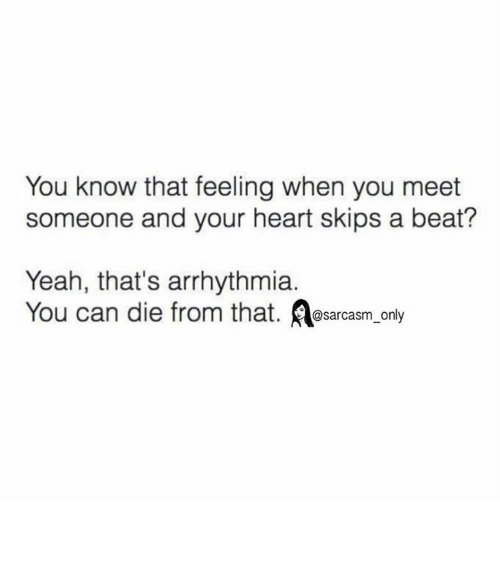 Funny, Memes, and Yeah: You know that feeling when you meet  someone and your heart skips a beat?  Yeah, that's arrhythmia  You can die from that  @sarcasm only ⠀