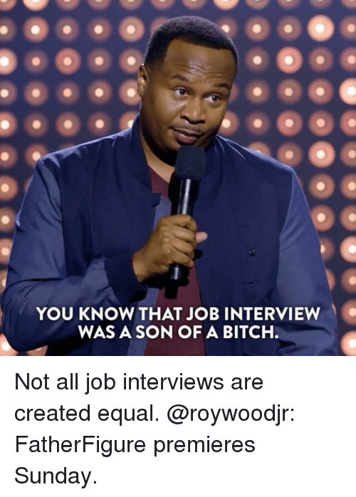 Bitch, Job Interview, and Memes: YOU KNOW THAT JOB INTERVIEW  WAS A SON OF A BITCH. Not all job interviews are created equal. @roywoodjr: FatherFigure premieres Sunday.