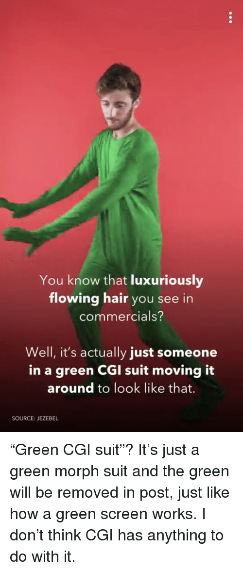 """Hair, Jezebel, and How: You know that luxuriously  flowing hair you see in  commercials?  Well, it's actually just someone  in a green CGI suit  moving it  around to look like that.  SOURCE: JEZEBEL <p>""""Green CGI suit""""? It's just a green morph suit and the green will be removed in post, just like how a green screen works. I don't think CGI has anything to do with it.</p>"""