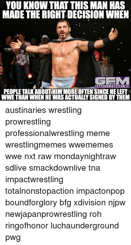 rohs: YOU KNOW THAT THIS MAN HAS  MADE THE RIGHT DECISION WHEN  GRAVITY.FORGOT.ME  PEOPLE TALK ABOUTHIM MOREOFTENSINCE HE LEFT  WWE THAN WHEN HE WAS ACTUALLY SIGNED BY THEM austinaries wrestling prowrestling professionalwrestling meme wrestlingmemes wwememes wwe nxt raw mondaynightraw sdlive smackdownlive tna impactwrestling totalnonstopaction impactonpop boundforglory bfg xdivision njpw newjapanprowrestling roh ringofhonor luchaunderground pwg