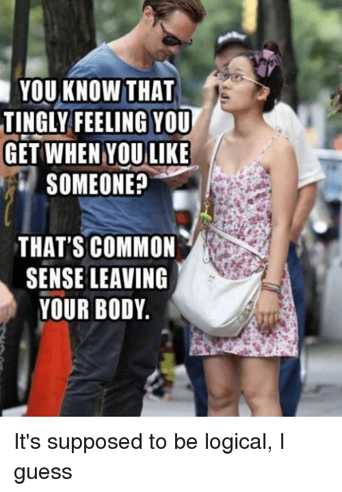 Funny, Common, and Guess: YOU KNOW THAT  TINGLY FEELING YOU  GET WHEN  YOU LIKE  SOMEONE?  THAT'S COMMON  SENSE LEAVING  YOUR BODY It's supposed to be logical, I guess