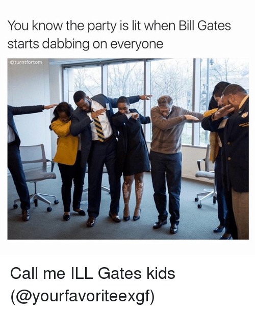 You know the party is lit when bill gates starts dabbing for Lit you me